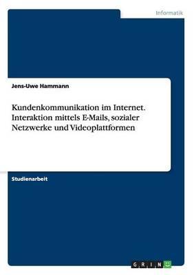 Kundenkommunikation im Internet. Interaktion mittels E-Mails, sozialer Netzwerke und Videoplattformen