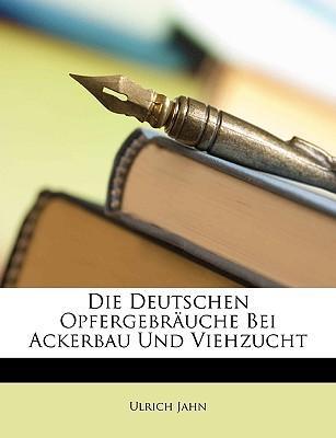 Die Deutschen Opfergebräuche Bei Ackerbau Und Viehzucht (German Edition)