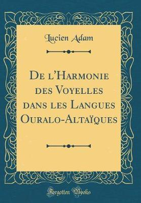 de l'Harmonie Des Voyelles Dans Les Langues Ouralo-Altaïques (Classic Reprint)