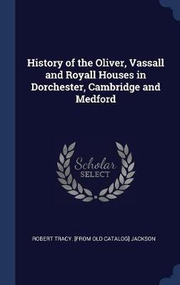 History of the Oliver, Vassall and Royall Houses in Dorchester, Cambridge and Medford