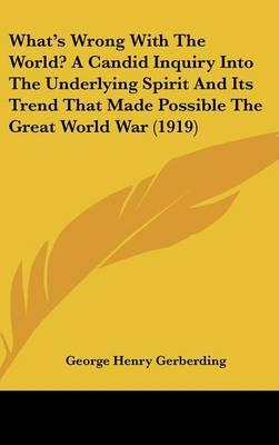 What's Wrong with the World? a Candid Inquiry Into the Underlying Spirit and Its Trend That Made Possible the Great World War (1919)
