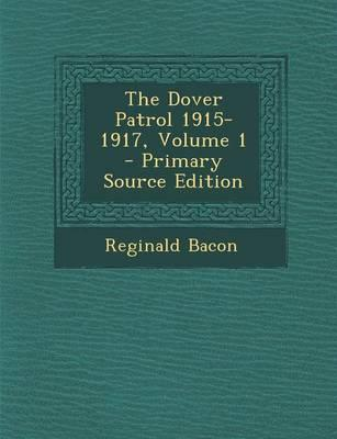 The Dover Patrol 1915-1917, Volume 1 - Primary Source Edition