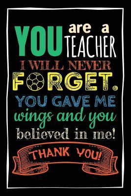You Are A Teacher I Will Never Forget. You Gave Me Wings And You Believed In Me! Thank You!