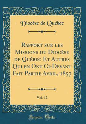 Rapport sur les Missions du Diocèse de Québec Et Autres Qui en Ont Ci-Devant Fait Partie Avril, 1857, Vol. 12 (Classic Reprint)