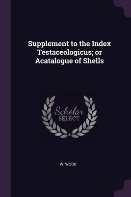 Supplement to the Index Testaceologicus; Or Acatalogue of Shells