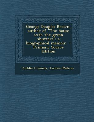 George Douglas Brown, Author of the House with the Green Shutters; A Biographical Memoir