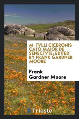 M. Tvlli Ciceronis Cato Maior de senectvte; edited by Frank Gardner Moore