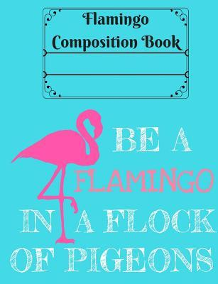 Be a Flamingo in a Flock of Pigeons Composition Book