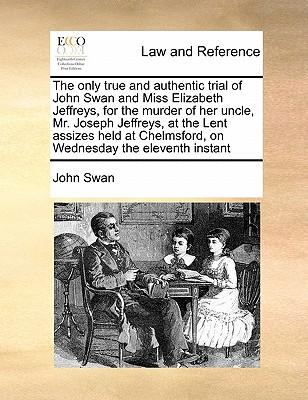 The Only True and Authentic Trial of John Swan and Miss Elizabeth Jeffreys, for the Murder of Her Uncle, Mr. Joseph Jeffreys, at the Lent Assizes Held