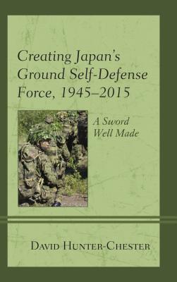 Creating Japan's Ground Self-Defense Force ,1945-2015