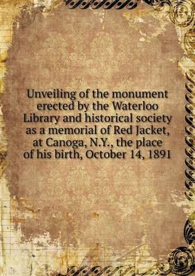 Unveiling of the Monument Erected by the Waterloo Library and Historical Society as a Memorial of Red Jacket, at Canoga, N.Y., the Place of His Birth, October 14, 1891