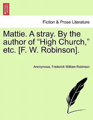 "Mattie. A stray. By the author of ""High Church,"" etc. [F. W. Robinson]. Vol. II"