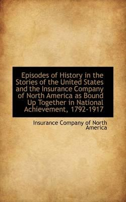 Episodes of History in the Stories of the United States and the Insurance Company of North America As Bound Up Together in National Achievement