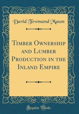 Timber Ownership and Lumber Production in the Inland Empire (Classic Reprint)