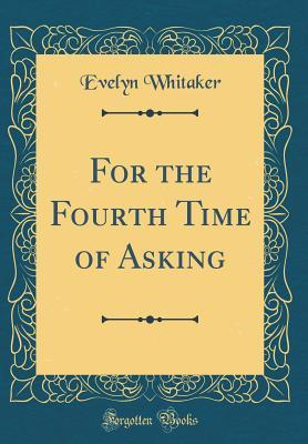 For the Fourth Time of Asking (Classic Reprint)