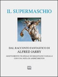 Il supermaschio. Rifacimento e adattamento teatrale dal racconto fantastico di Alfred Jarry. Ediz. limitata