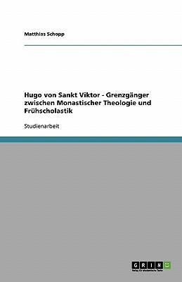 Hugo von Sankt Viktor - Grenzgänger zwischen Monastischer Theologie und Frühscholastik
