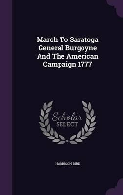 March to Saratoga General Burgoyne and the American Campaign 1777