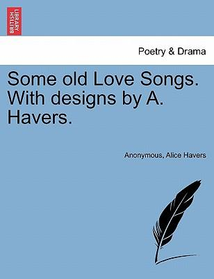 Some old Love Songs. With designs by A. Havers.