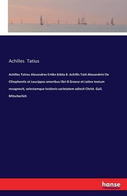 Achilles Tatiou Alesandres Ertikn biblia 8. Achillis Tatii Alexandrini De Clitophontis et Leucippes amoribus libri 8 Graece et Latine textum ... varietatem adiecit Christ. Guil. Mitscherlich