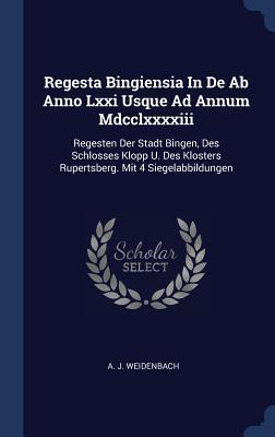 Regesta Bingiensia in de AB Anno LXXI Usque Ad Annum MDCCLXXXXIII