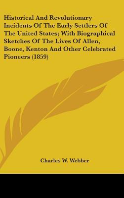 Historical And Revolutionary Incidents Of The Early Settlers Of The United States; With Biographical Sketches Of The Lives Of Allen, Boone, Kenton And Other Celebrated Pioneers (1859)