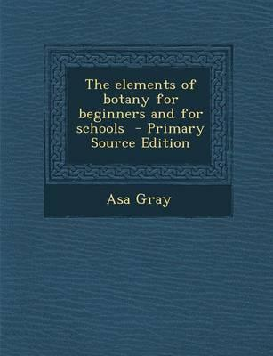 The Elements of Botany for Beginners and for Schools - Primary Source Edition