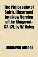 The Philosophy of Spirit, Illustrated by a New Version of the Bhagavat-GT, by W. Oxley