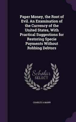 Paper Money, the Root of Evil. an Examination of the Currency of the United States, with Practical Suggestions for Restoring Specie Payments Without Robbing Debtors