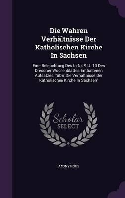 Die Wahren Verhaltnisse Der Katholischen Kirche in Sachsen