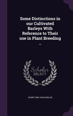 Some Distinctions in Our Cultivated Barleys with Reference to Their Use in Plant Breeding ..