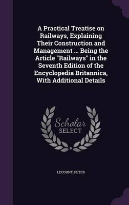 A Practical Treatise on Railways, Explaining Their Construction and Management Being the Article Railways in the Seventh Edition of the Encyclopedia Britannica, with Additional Details