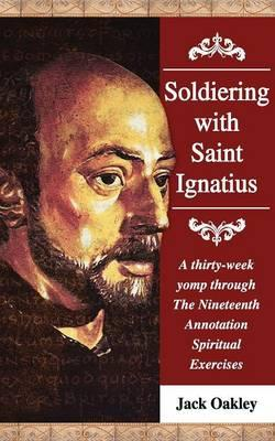 Soldiering With Saint Ignatius, A Thirty-week Yomp Throuth The Nineteenth Annotation Spiritual Exercises
