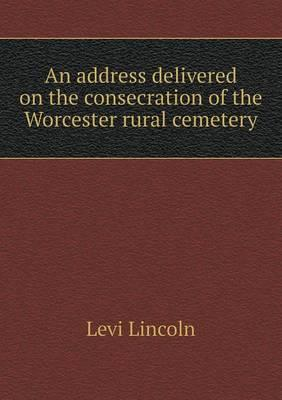 An Address Delivered on the Consecration of the Worcester Rural Cemetery