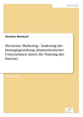 Electronic Marketing - Änderung der Strategiegestaltung absatzorientierter Unternehmen durch die Nutzung des Internet