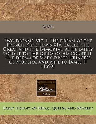 Two Dreams, Viz. I. the Dream of the French King Lewis XIV, Called the Great and the Immortal, as He Lately Told It to the Lords of His Court, II. the ... of Modena, and Wife to James II (1690)