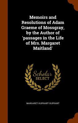 Memoirs and Resolutions of Adam Graeme of Mossgray, by the Author of 'Passages in the Life of Mrs. Margaret Maitland'