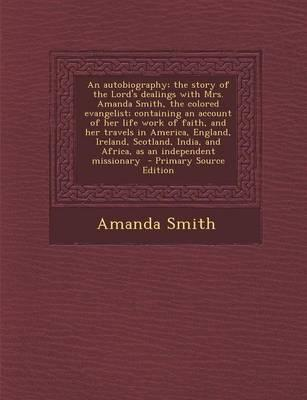 An Autobiography; The Story of the Lord's Dealings with Mrs. Amanda Smith, the Colored Evangelist; Containing an Account of Her Life Work of Faith, ... Africa, as an Independent Missionary - Prima