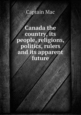 Canada the Country, Its People, Religions, Politics, Rulers and Its Apparent Future