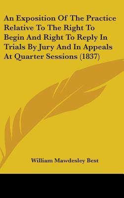 An Exposition of the Practice Relative to the Right to Begin and Right to Reply in Trials by Jury and in Appeals at Quarter Sessions (1837)