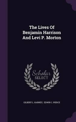 The Lives of Benjamin Harrison and Levi P. Morton