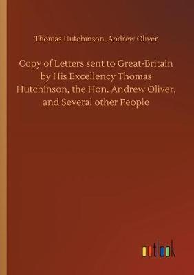 Copy of Letters sent to Great-Britain by His Excellency Thomas Hutchinson, the Hon. Andrew Oliver, and Several other People