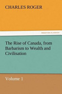 The Rise of Canada, from Barbarism to Wealth and Civilisation Volume 1
