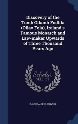 Discovery of the Tomb Ollamh Fodhla (Ollav Fola), Ireland's Famous Monarch and Law-Maker Upwards of Three Thousand Years Ago