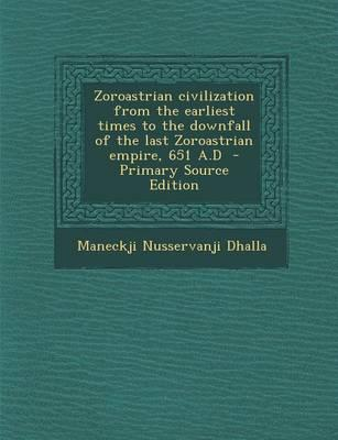 Zoroastrian Civilization from the Earliest Times to the Downfall of the Last Zoroastrian Empire, 651 A.D