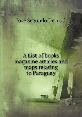 A List of Books Magazine Articles and Maps Relating to Paraguay