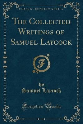 The Collected Writings of Samuel Laycock (Classic Reprint)
