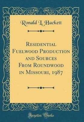 Residential Fuelwood Production and Sources From Roundwood in Missouri, 1987 (Classic Reprint)