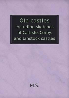 Old Castles Including Sketches of Carlisle, Corby, and Linstock Castles