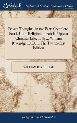 Private Thoughts; In Two Parts Complete. Part I. Upon Religion, ... Part II. Upon a Christian Life; ... by ... William Beveridge, D.D. ... the Twenty-First Edition